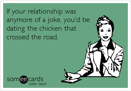 If your relationship was anymore of a joke, you'd be dating the chicken that crossed the road.