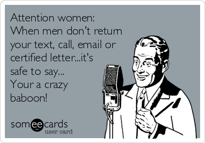 Attention women: When men don't return your text, call, email or  certified letter...it's safe to say... Your a crazy baboon!