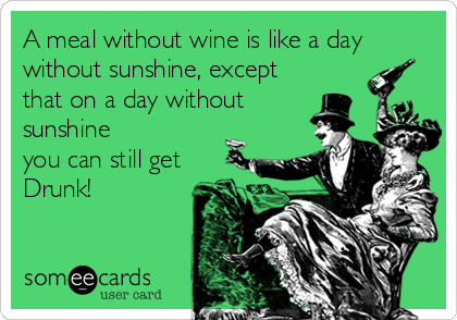 A meal without wine is like a day without sunshine, except that on a day without sunshine you can still get Drunk!