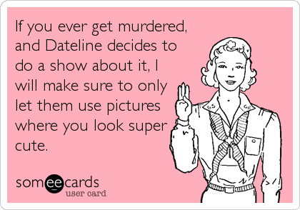 If you ever get murdered, and Dateline decides to do a show about it, I will make sure to only let them use pictures where you look super<br