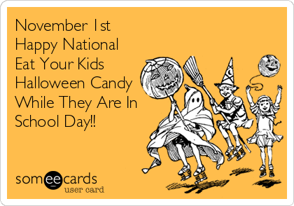November 1st Happy National Eat Your Kids Halloween Candy While They Are In School Day!!