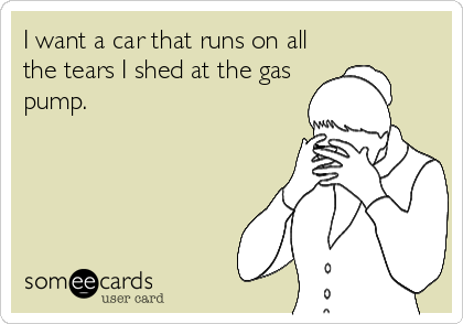 I want a car that runs on all the tears I shed at the gas pump.