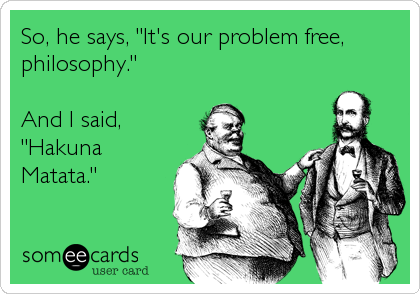 "So, he says, ""It's our problem free, philosophy.""  And I said, ""Hakuna Matata."""