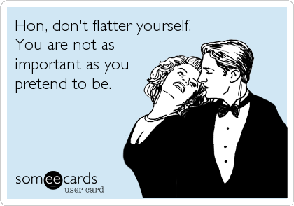 Hon, don't flatter yourself. You are not as important as you pretend to be.