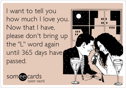"""I want to tell you how much I love you. Now that I have, please don't bring up the """"L"""" word again until 365 days have passed."""