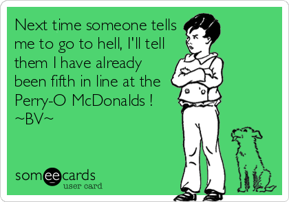 Next time someone tells me to go to hell, I'll tell them I have already been fifth in line at the Perry-O McDonalds ! ~BV~