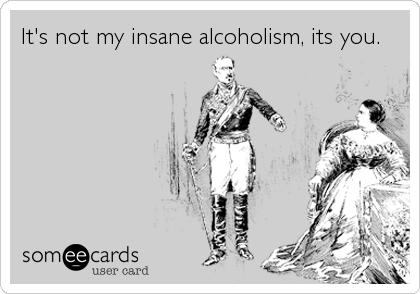 It's not my insane alcoholism, its you.