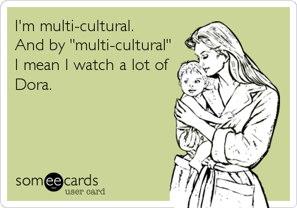 "I'm multi-cultural. And by ""multi-cultural"" I mean I watch a lot of Dora."