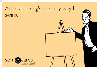 Adjustable ring's the only way I swing.