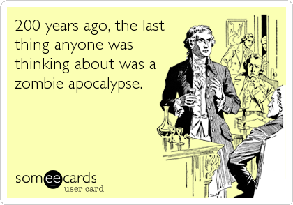 200 years ago, the last thing anyone was thinking about was a zombie apocalypse.
