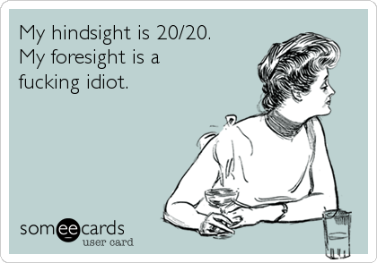 My hindsight is 20/20.  My foresight is a  fucking idiot.