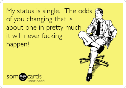 My status is single.  The odds of you changing that is about one in pretty much it will never fucking happen!