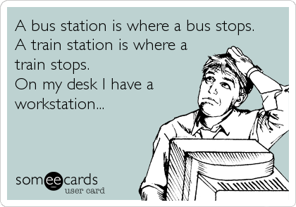 A bus station is where a bus stops. A train station is where a train stops. On my desk I have a workstation...