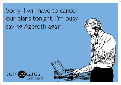 Sorry, I will have to cancel our plans tonight. I'm busy saving Azeroth again.