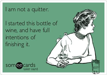 I am not a quitter.   I started this bottle of wine, and have full intentions of finishing it.