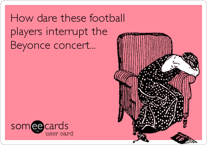 How dare these football players interrupt the Beyonce concert...