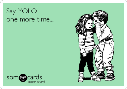 Say YOLO one more time....