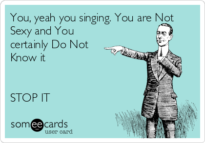 You, yeah you singing. You are Not Sexy and You certainly Do Not Know it   STOP IT
