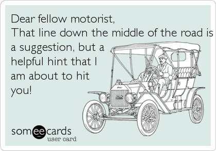 Dear fellow motorist,  That line down the middle of the road is not a suggestion, but a helpful hint that Iam about to hityou!