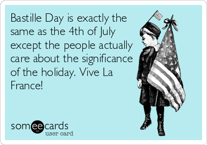 Bastille Day is exactly the same as the 4th of July except the people actually care about the significance of the holiday. Vive La France!