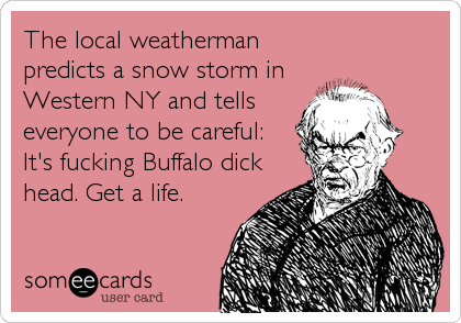 The local weatherman predicts a snow storm in Western NY and tells everyone to be careful: It's fucking Buffalo dick head. Get a life.