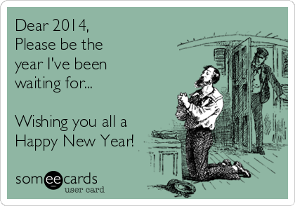 Dear 2014, Please be the year I've been waiting for...  Wishing you all a Happy New Year!