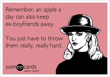 Remember, an apple a day can also keep ex-boyfriends away.  You just have to throw them really, really hard.