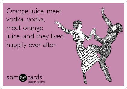 Orange juice, meet vodka...vodka, meet orange juice...and they lived happily ever after