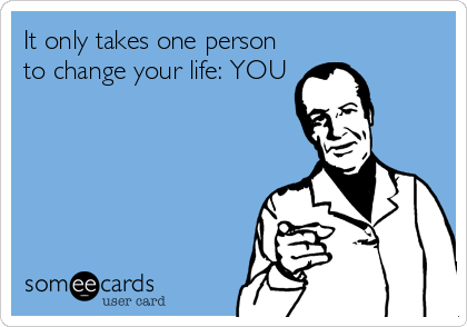 It only takes one person to change your life: YOU
