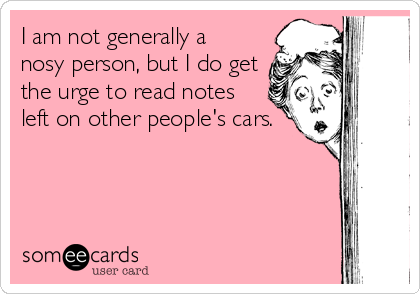 I am not generally a nosy person, but I do get the urge to read notes left on other people's cars.