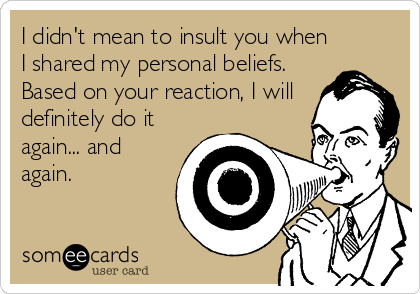 I didn't mean to insult you when I shared my personal beliefs. Based on your reaction, I will definitely do it again... and again.