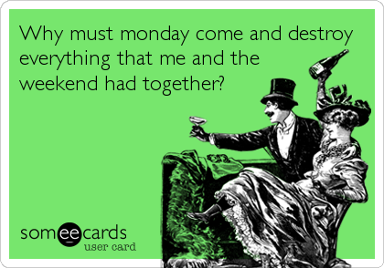 Why must monday come and destroy everything that me and the weekend had together?