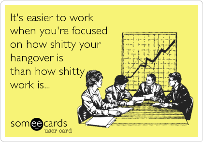 It's easier to work when you're focused on how shitty your hangover is than how shitty work is...