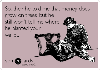 So, then he told me that money does grow on trees, but he still won't tell me where he planted your wallet.
