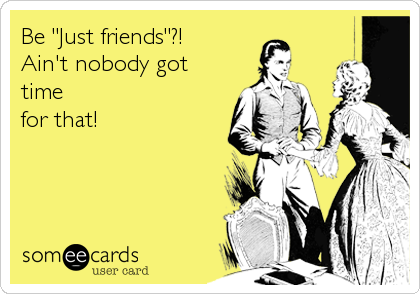 "Be ""Just friends""?!  Ain't nobody got time for that!"