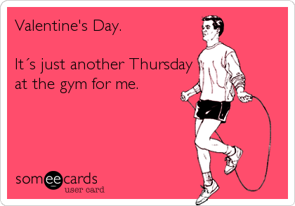Valentine's Day.  It´s just another Thursday  at the gym for me.
