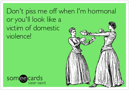 Don't piss me off when I'm hormonal or you'll look like a victim of domestic violence!