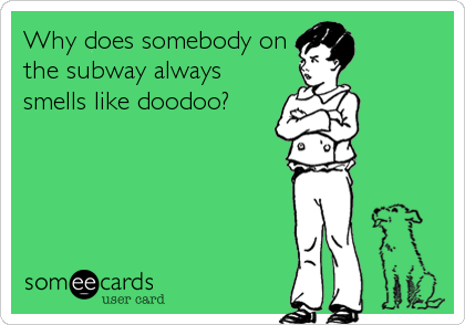 Why does somebody on the subway always smells like doodoo?