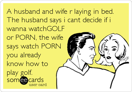 A husband and wife r laying in bed. The husband says i cant decide if i wanna watchGOLF or PORN, the wife says watch PORN you already know how to play golf.