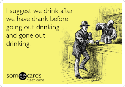 I suggest we drink after we have drank before going out drinking and gone out drinking.