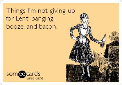 Things I'm not giving up for Lent: banging, booze, and bacon.