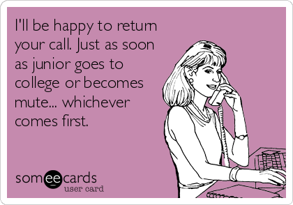 I'll be happy to return your call. Just as soon as junior goes to college or becomes mute... whichever comes first.