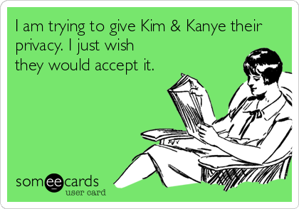 I am trying to give Kim & Kanye their privacy. I just wish they would accept it.