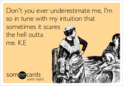 Don't you ever underestimate me, I'm so in tune with my intuition that    sometimes it scares the hell outta me. K.E