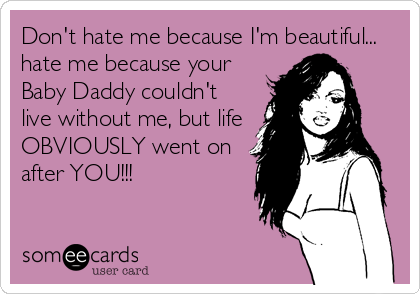 Don't hate me because I'm beautiful... hate me because your Baby Daddy couldn't live without me, but life OBVIOUSLY went on after YOU!!!