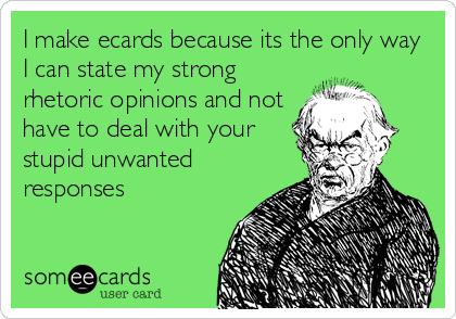 I make ecards because its the only way I can state my strong rhetoric opinions and not have to deal with your stupid unwanted responses