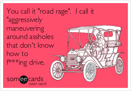 "You call it ""road rage"".  I call it ""aggressively maneuvering around assholes that don't know how to f***ing drive."