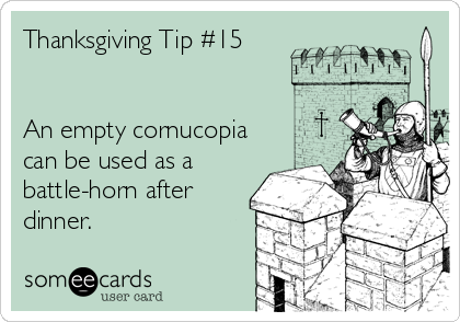 Thanksgiving Tip #15   An empty cornucopia can be used as a battle-horn after dinner.