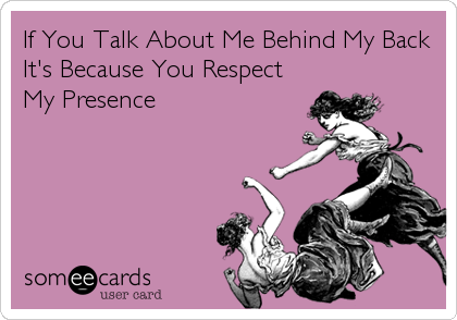 If You Talk About Me Behind My Back It's Because You Respect My Presence