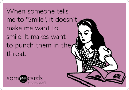 "When someone tells me to ""Smile"", it doesn't make me want to smile. It makes want to punch them in the throat."